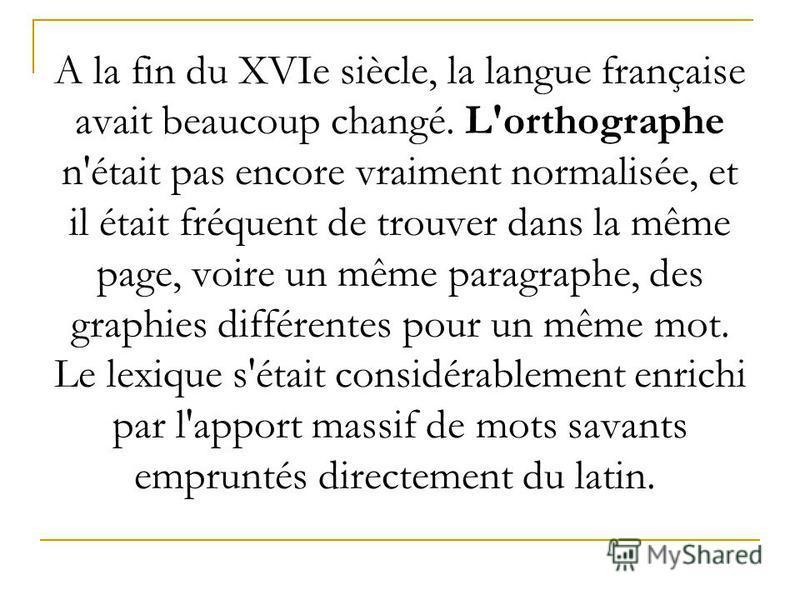 А la fin du XVIe siècle, la langue française avait beaucoup changé. L'orthographe n'était pas encore vraiment normalisée, et il était fréquent de trouver dans la même page, voire un même paragraphe, des graphies différentes pour un même mot. Le lexiq
