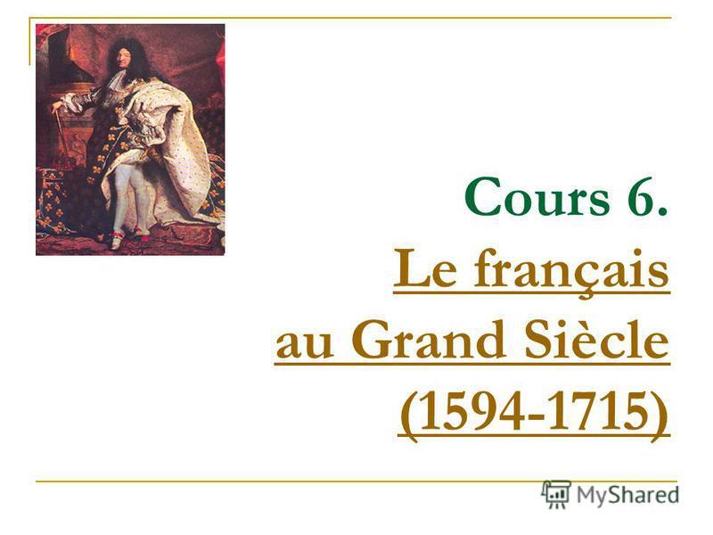 Cours 6. Le français au Grand Siècle (1594-1715) Le français au Grand Siècle (1594-1715)