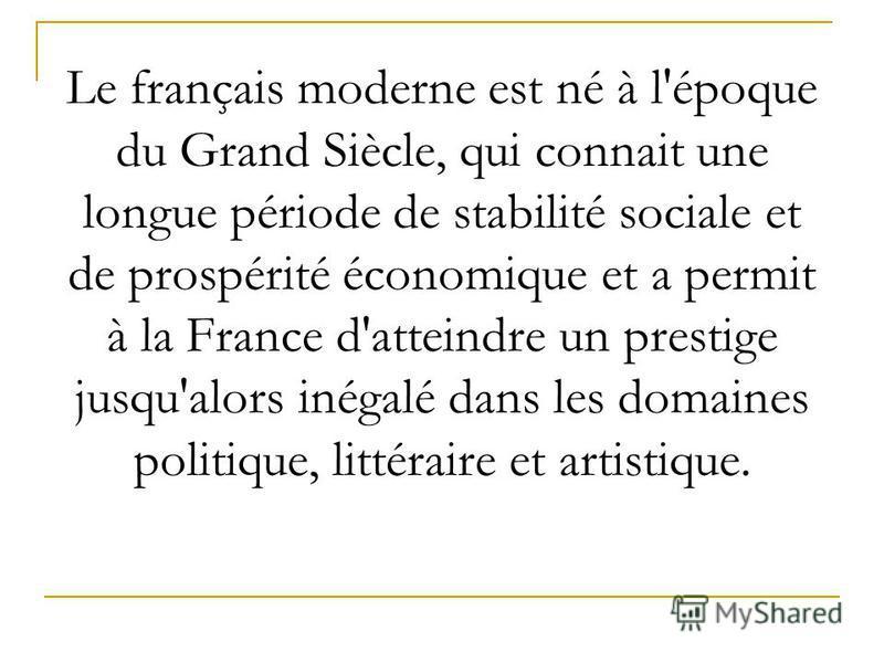 Le français moderne est né à l'époque du Grand Siècle, qui connait une longue période de stabilité sociale et de prospérité économique et a permit à la France d'atteindre un prestige jusqu'alors inégalé dans les domaines politique, littéraire et arti