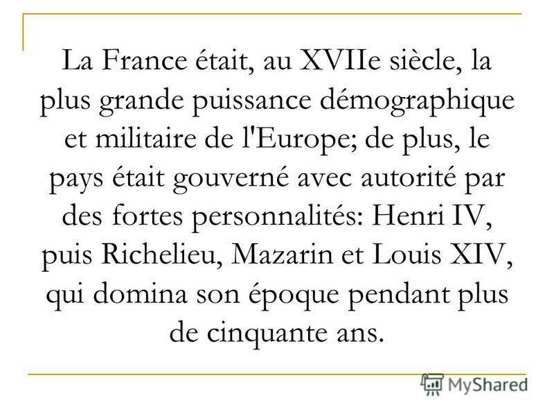 La France était, au XVIIe siècle, la plus grande puissance démographique et militaire de l'Europe; de plus, le pays était gouverné avec autorité par des fortes personnalités: Henri IV, puis Richelieu, Mazarin et Louis XIV, qui domina son époque penda