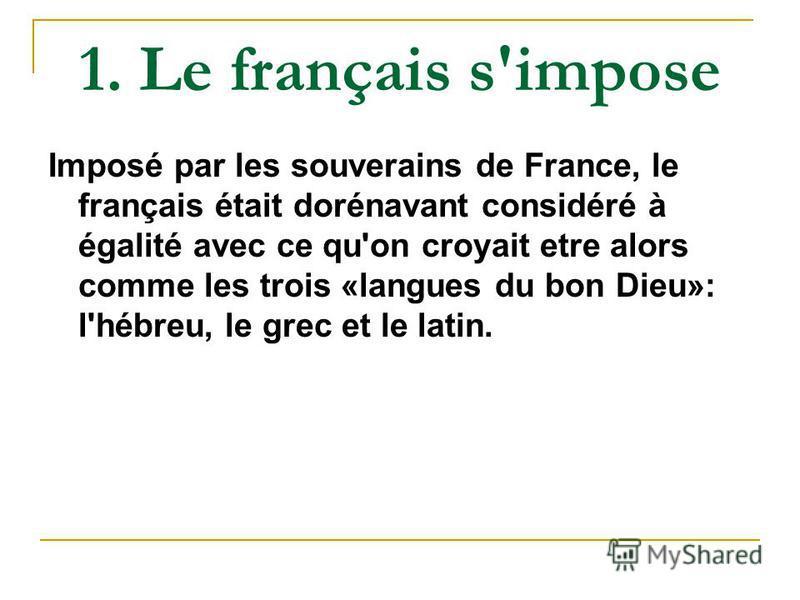 1. Le français s'impose Imposé par les souverains de France, le français était dorénavant considéré à égalité avec ce qu'on croyait etre alors comme les trois «langues du bon Dieu»: l'hébreu, le grec et le latin.
