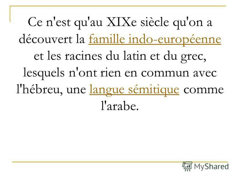 Ce n'est qu'au XIXe siècle qu'on a découvert la famille indo-européenne et les racines du latin et du grec, lesquels n'ont rien en commun avec l'hébreu, une langue sémitique comme l'arabe.