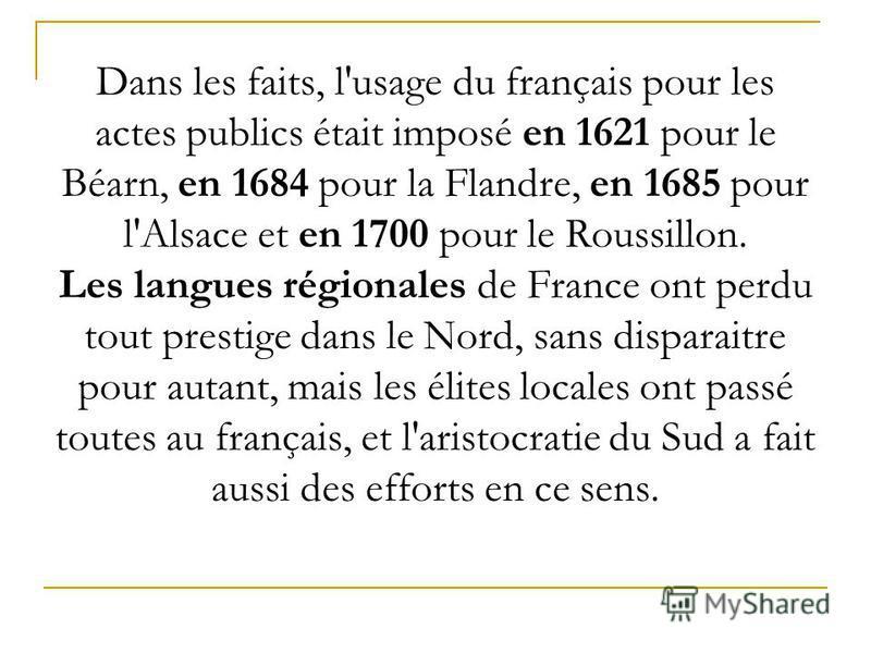 Dans les faits, l'usage du français pour les actes publics était imposé en 1621 pour le Béarn, en 1684 pour la Flandre, en 1685 pour l'Alsace et en 1700 pour le Roussillon. Les langues régionales de France ont perdu tout prestige dans le Nord, sans d