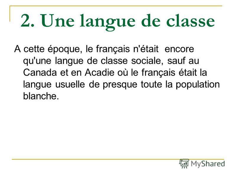 2. Une langue de classe А cette époque, le français n'était encore qu'une langue de classe sociale, sauf au Canada et en Acadie où le français était la langue usuelle de presque toute la population blanche.