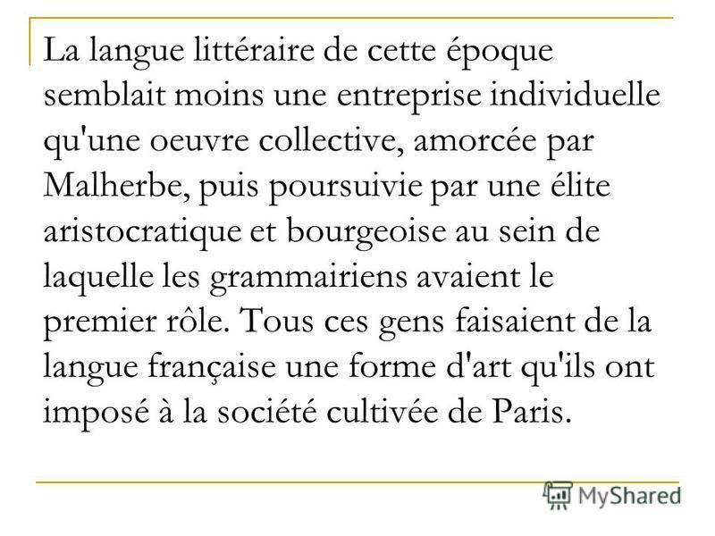 La langue littéraire de cette époque semblait moins une entreprise individuelle qu'une oeuvre collective, amorcée par Malherbe, puis poursuivie par une élite aristocratique et bourgeoise au sein de laquelle les grammairiens avaient le premier rôle. T