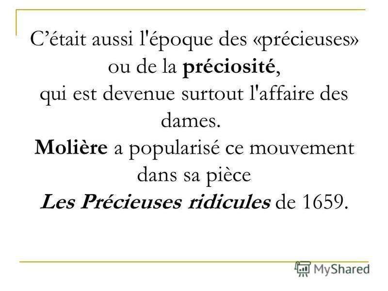 Cétait aussi l'époque des «précieuses» ou de la préciosité, qui est devenue surtout l'affaire des dames. Molière a popularisé ce mouvement dans sa pièce Les Précieuses ridicules de 1659.