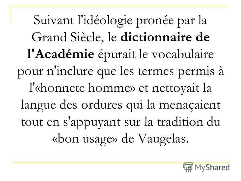 Suivant l'idéologie pronée par la Grand Siècle, le dictionnaire de l'Académie épurait le vocabulaire pour n'inclure que les termes permis à l'«honnete homme» et nettoyait la langue des ordures qui la menaçaient tout en s'appuyant sur la tradition du