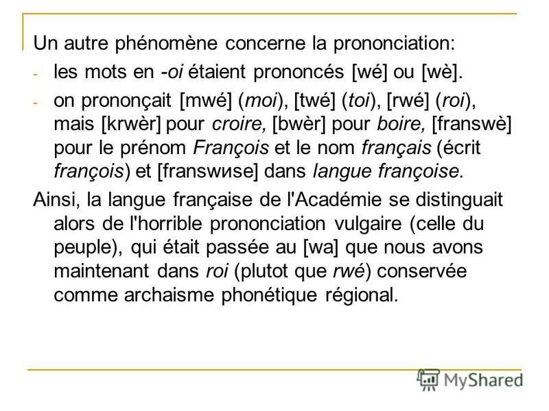Un autre phénomène concerne la prononciation: - les mots en -oi étaient prononcés [wé] ou [wè]. - on prononçait [mwé] (moi), [twé] (toi), [rwé] (roi), mais [krwèr] pour croire, [bwèr] pour boire, [franswè] pour le prénom François et le nom français (