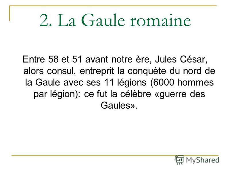 2. La Gaule romaine Entre 58 et 51 avant notre ère, Jules César, alors consul, entreprit la conquète du nord de la Gaule avec ses 11 légions (6000 hommes par légion): ce fut la célèbre «guerre des Gaules».