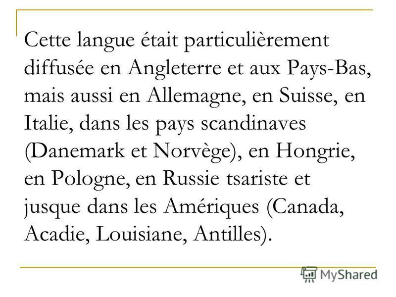 Cette langue était particulièrement diffusée en Angleterre et aux Pays-Bas, mais aussi en Allemagne, en Suisse, en Italie, dans les pays scandinaves (Danemark et Norvège), en Hongrie, en Pologne, en Russie tsariste et jusque dans les Amériques (Canad