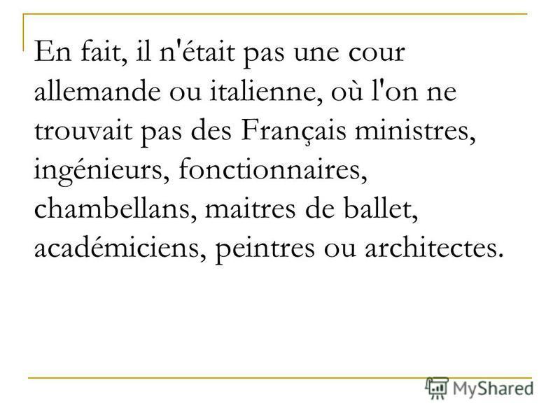 En fait, il n'était pas une cour allemande ou italienne, où l'on ne trouvait pas des Français ministres, ingénieurs, fonctionnaires, chambellans, maitres de ballet, académiciens, peintres ou architectes.