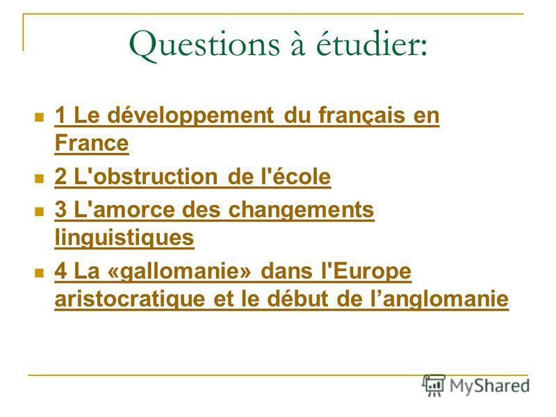 Questions à étudier: 1 Le développement du français en France 1 Le développement du français en France 2 L'obstruction de l'école 3 L'amorce des changements linguistiques 3 L'amorce des changements linguistiques 4 La «gallomanie» dans l'Europe aristo