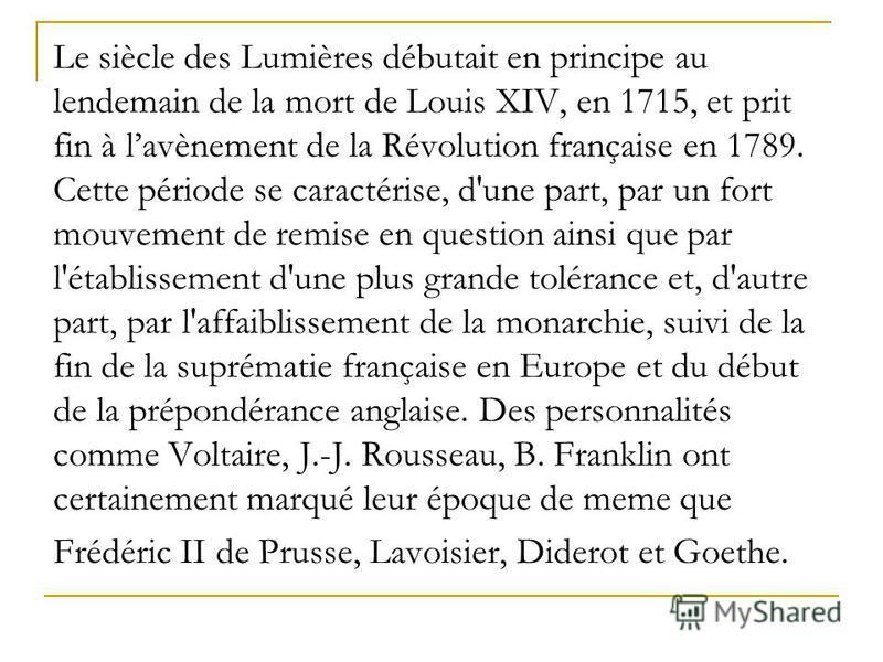 Le siècle des Lumières débutait en principe au lendemain de la mort de Louis XIV, en 1715, et prit fin à lavènement de la Révolution française en 1789. Cette période se caractérise, d'une part, par un fort mouvement de remise en question ainsi que pa