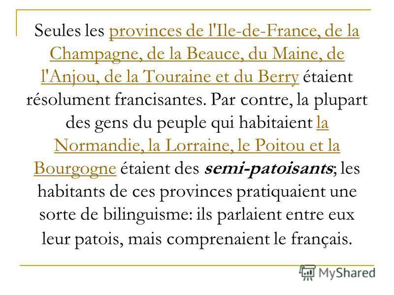 Seules les provinces de l'Ile-de-France, de la Champagne, de la Beauce, du Maine, de l'Anjou, de la Touraine et du Berry étaient résolument francisantes. Par contre, la plupart des gens du peuple qui habitaient la Normandie, la Lorraine, le Poitou et