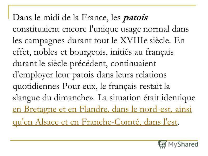 Dans le midi de la France, les patois constituaient encore l'unique usage normal dans les campagnes durant tout le XVIIIe siècle. En effet, nobles et bourgeois, initiés au français durant le siècle précédent, continuaient d'employer leur patois dans