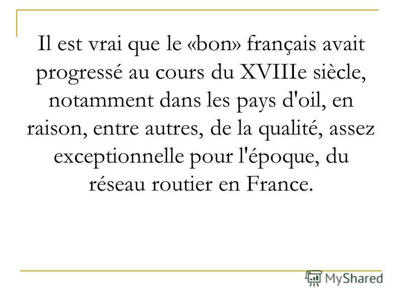 Il est vrai que le «bon» français avait progressé au cours du XVIIIe siècle, notamment dans les pays d'oil, en raison, entre autres, de la qualité, assez exceptionnelle pour l'époque, du réseau routier en France.