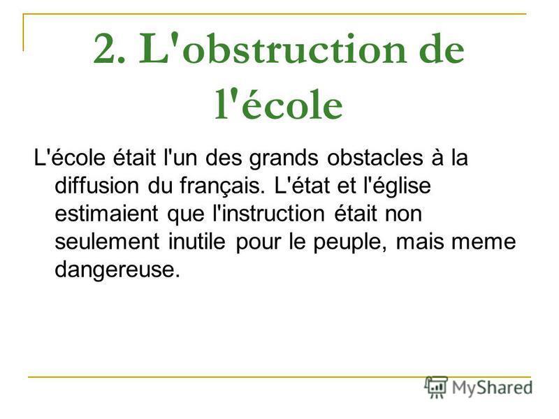 2. L'obstruction de l'école L'école était l'un des grands obstacles à la diffusion du français. L'état et l'église estimaient que l'instruction était non seulement inutile pour le peuple, mais meme dangereuse.