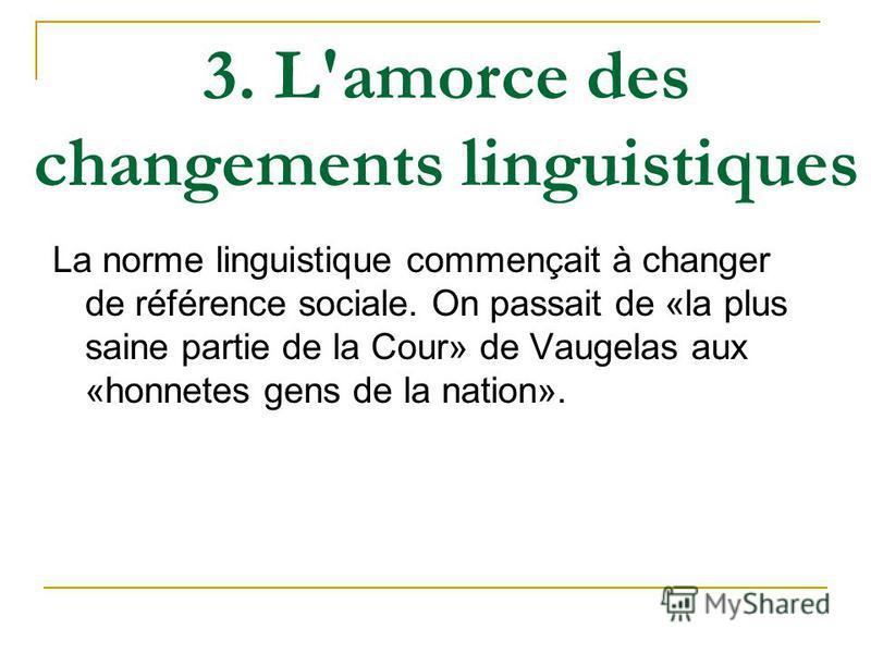 3. L'amorce des changements linguistiques La norme linguistique commençait à changer de référence sociale. On passait de «la plus saine partie de la Cour» de Vaugelas aux «honnetes gens de la nation».