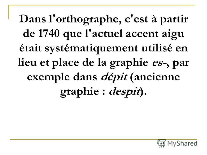 Dans l'orthographe, c'est à partir de 1740 que l'actuel accent aigu était systématiquement utilisé en lieu et place de la graphie es-, par exemple dans dépit (ancienne graphie : despit).