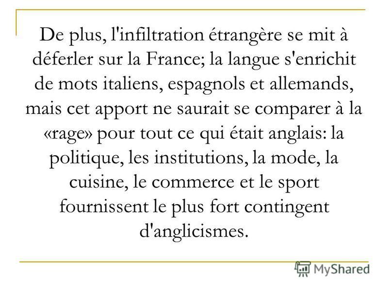 De plus, l'infiltration étrangère se mit à déferler sur la France; la langue s'enrichit de mots italiens, espagnols et allemands, mais cet apport ne saurait se comparer à la «rage» pour tout ce qui était anglais: la politique, les institutions, la mo