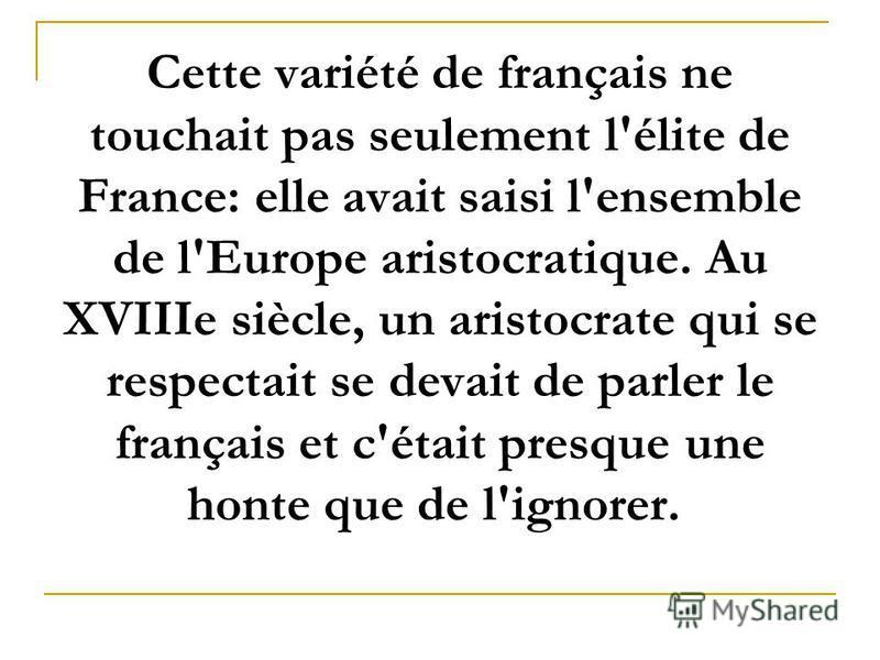 Cette variété de français ne touchait pas seulement l'élite de France: elle avait saisi l'ensemble de l'Europe aristocratique. Au XVIIIe siècle, un aristocrate qui se respectait se devait de parler le français et c'était presque une honte que de l'ig