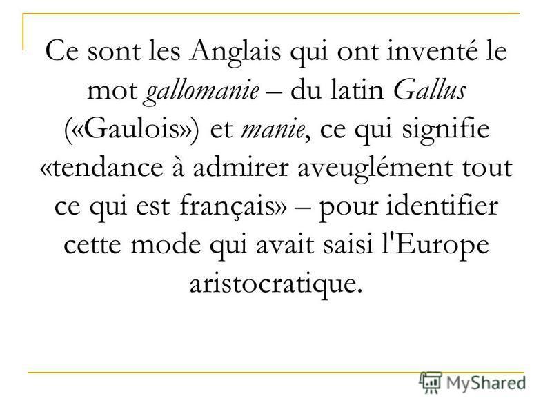 Ce sont les Anglais qui ont inventé le mot gallomanie – du latin Gallus («Gaulois») et manie, ce qui signifie «tendance à admirer aveuglément tout ce qui est français» – pour identifier cette mode qui avait saisi l'Europe aristocratique.