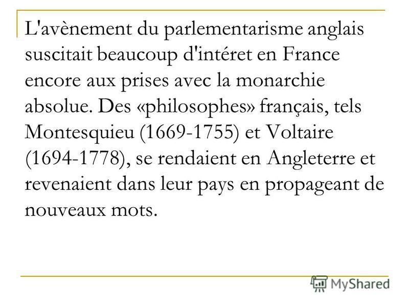 L'avènement du parlementarisme anglais suscitait beaucoup d'intéret en France encore aux prises avec la monarchie absolue. Des «philosophes» français, tels Montesquieu (1669-1755) et Voltaire (1694-1778), se rendaient en Angleterre et revenaient dans
