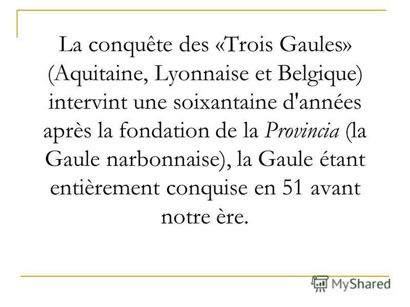 La conquête des «Trois Gaules» (Aquitaine, Lyonnaise et Belgique) intervint une soixantaine d'années après la fondation de la Provincia (la Gaule narbonnaise), la Gaule étant entièrement conquise en 51 avant notre ère.
