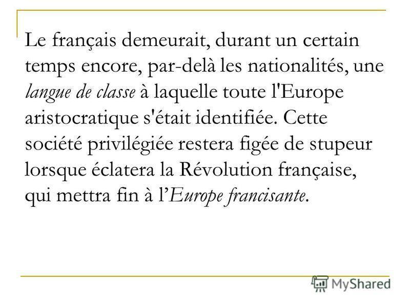 Le français demeurait, durant un certain temps encore, par-delà les nationalités, une langue de classe à laquelle toute l'Europe aristocratique s'était identifiée. Cette société privilégiée restera figée de stupeur lorsque éclatera la Révolution fran