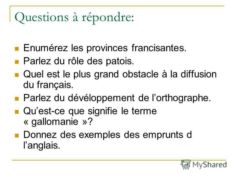 Questions à répondre: Enumérez les provinces francisantes. Parlez du rôle des patois. Quel est le plus grand obstacle à la diffusion du français. Parlez du dévéloppement de lorthographe. Quest-ce que signifie le terme « gallomanie »? Donnez des exemp