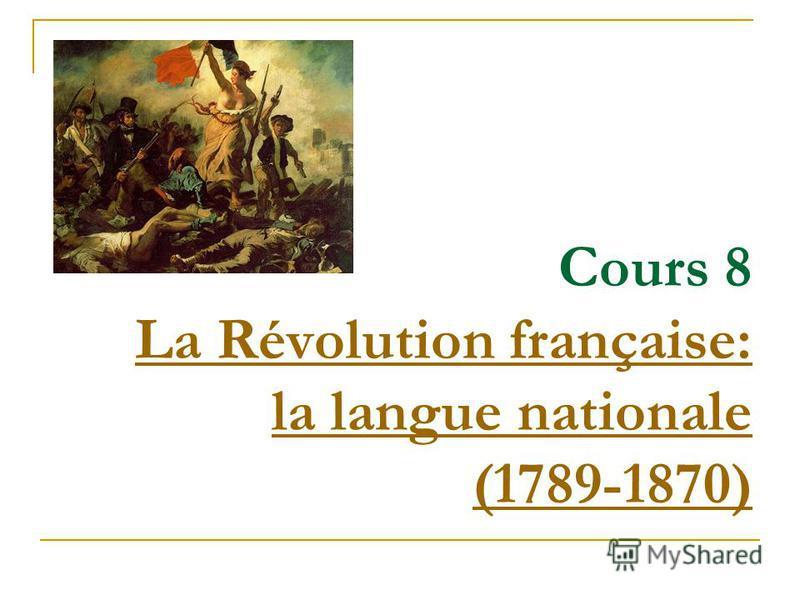 Cours 8 La Révolution française: la langue nationale (1789-1870) La Révolution française: la langue nationale (1789-1870)