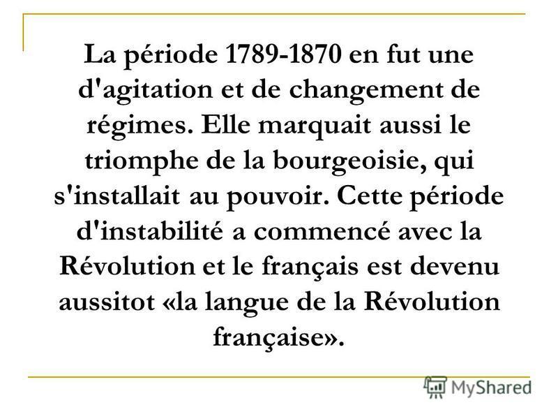 La période 1789-1870 en fut une d'agitation et de changement de régimes. Elle marquait aussi le triomphe de la bourgeoisie, qui s'installait au pouvoir. Cette période d'instabilité a commencé avec la Révolution et le français est devenu aussitot «la
