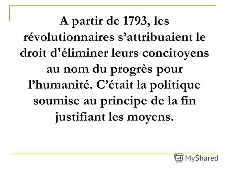 А partir de 1793, les révolutionnaires sattribuaient le droit d'éliminer leurs concitoyens au nom du progrès pour lhumanité. Cétait la politique soumise au principe de la fin justifiant les moyens.
