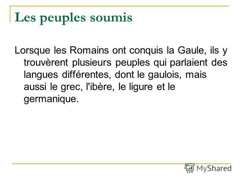 Les peuples soumis Lorsque les Romains ont conquis la Gaule, ils y trouvèrent plusieurs peuples qui parlaient des langues différentes, dont le gaulois, mais aussi le grec, l'ibère, le ligure et le germanique.