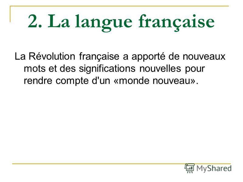 2. La langue française La Révolution française a apporté de nouveaux mots et des significations nouvelles pour rendre compte d'un «monde nouveau».