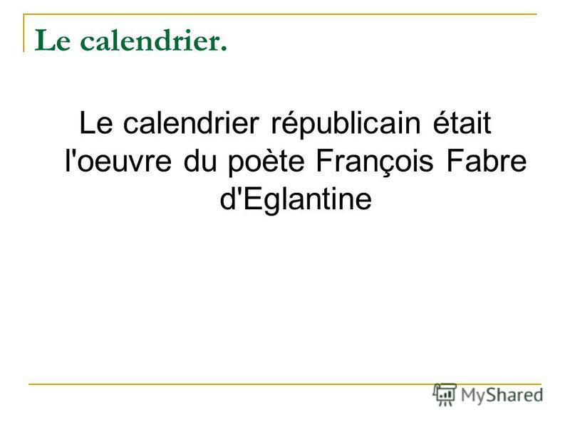 Le calendrier. Le calendrier républicain était l'oeuvre du poète François Fabre d'Eglantine
