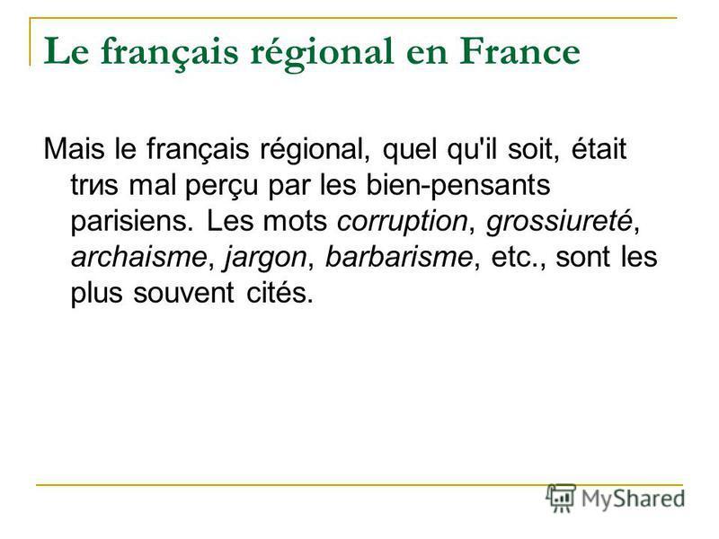 Le français régional en France Mais le français régional, quel qu'il soit, était trиs mal perçu par les bien-pensants parisiens. Les mots corruption, grossiиreté, archaisme, jargon, barbarisme, etc., sont les plus souvent cités.