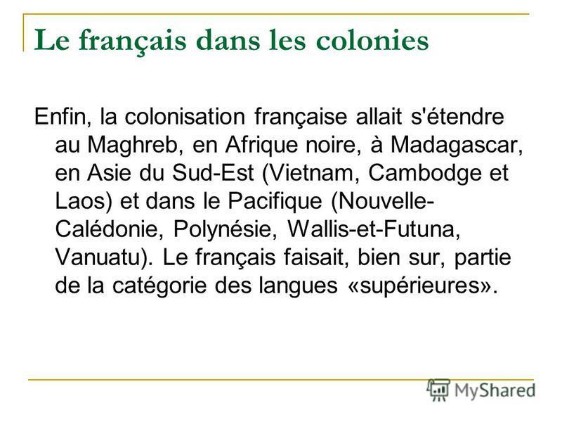 Le français dans les colonies Enfin, la colonisation française allait s'étendre au Maghreb, en Afrique noire, à Madagascar, en Asie du Sud-Est (Vietnam, Cambodge et Laos) et dans le Pacifique (Nouvelle- Calédonie, Polynésie, Wallis-et-Futuna, Vanuatu