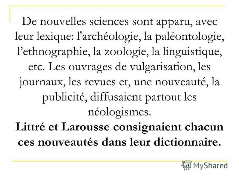 De nouvelles sciences sont apparu, avec leur lexique: l'archéologie, la paléontologie, lethnographie, la zoologie, la linguistique, etc. Les ouvrages de vulgarisation, les journaux, les revues et, une nouveauté, la publicité, diffusaient partout les