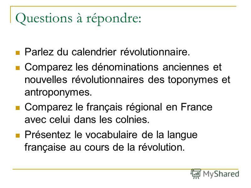 Questions à répondre: Parlez du calendrier révolutionnaire. Comparez les dénominations anciennes et nouvelles révolutionnaires des toponymes et antroponymes. Comparez le français régional en France avec celui dans les colnies. Présentez le vocabulair