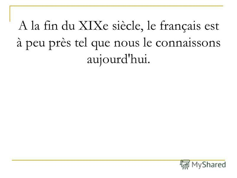 А la fin du XIXe siècle, le français est à peu près tel que nous le connaissons aujourd'hui.