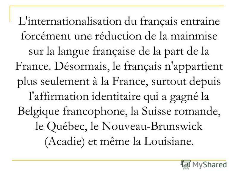 L'internationalisation du français entraine forcément une réduction de la mainmise sur la langue française de la part de la France. Désormais, le français n'appartient plus seulement à la France, surtout depuis l'affirmation identitaire qui a gagné l