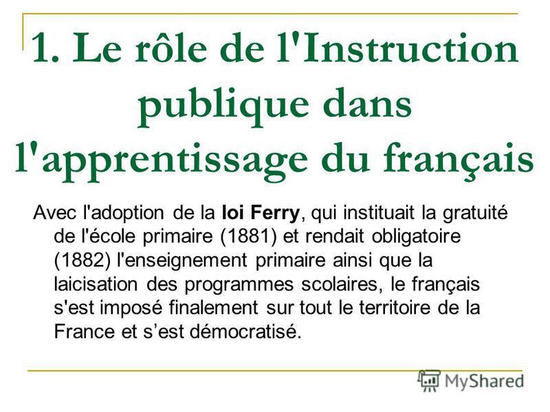 1. Le rôle de l'Instruction publique dans l'apprentissage du français Avec l'adoption de la loi Ferry, qui instituait la gratuité de l'école primaire (1881) et rendait obligatoire (1882) l'enseignement primaire ainsi que la laicisation des programmes