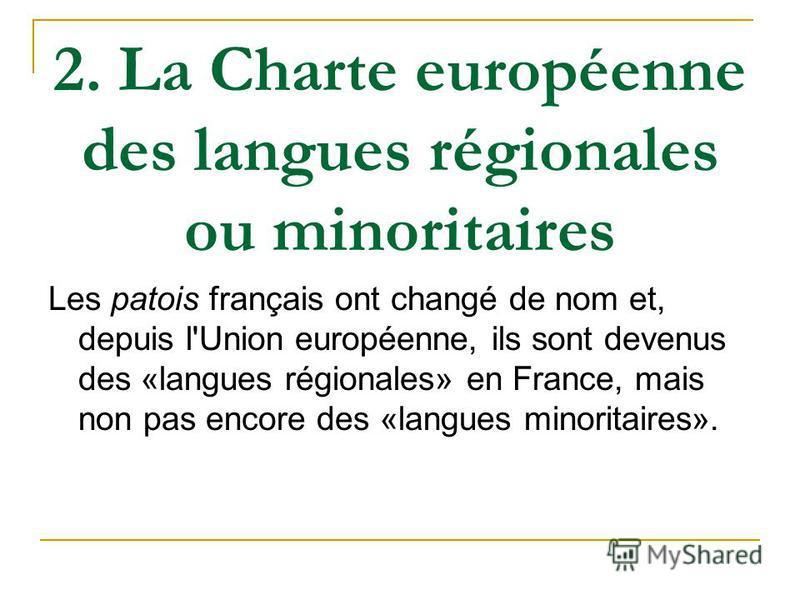 2. La Charte européenne des langues régionales ou minoritaires Les patois français ont changé de nom et, depuis l'Union européenne, ils sont devenus des «langues régionales» en France, mais non pas encore des «langues minoritaires».