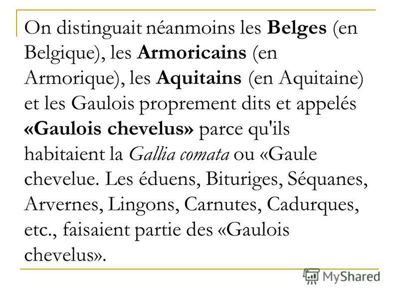 On distinguait néanmoins les Belges (en Belgique), les Armoricains (en Armorique), les Aquitains (en Aquitaine) et les Gaulois proprement dits et appelés «Gaulois chevelus» parce qu'ils habitaient la Gallia comata ou «Gaule chevelue. Les éduens, Bitu