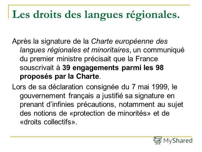 Les droits des langues régionales. Après la signature de la Charte européenne des langues régionales et minoritaires, un communiqué du premier ministre précisait que la France souscrivait à 39 engagements parmi les 98 proposés par la Charte. Lors de