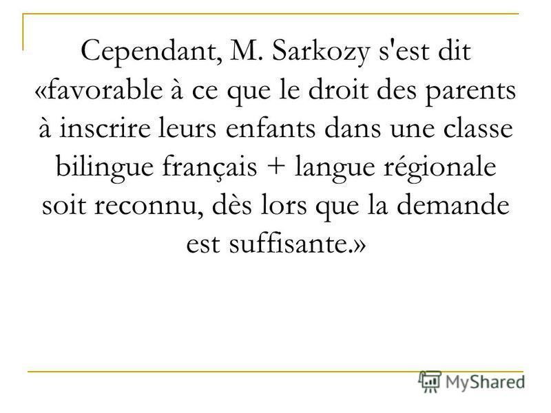 Cependant, M. Sarkozy s'est dit «favorable à ce que le droit des parents à inscrire leurs enfants dans une classe bilingue français + langue régionale soit reconnu, dès lors que la demande est suffisante.»