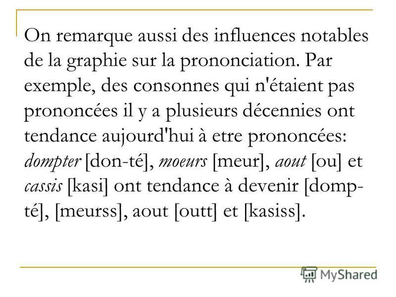 On remarque aussi des influences notables de la graphie sur la prononciation. Par exemple, des consonnes qui n'étaient pas prononcées il y a plusieurs décennies ont tendance aujourd'hui à etre prononcées: dompter [don-té], moeurs [meur], aout [ou] et