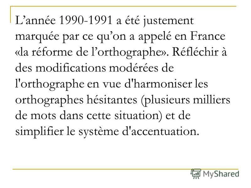 Lannée 1990-1991 a été justement marquée par ce quon a appelé en France «la réforme de lorthographe». Réfléchir à des modifications modérées de l'orthographe en vue d'harmoniser les orthographes hésitantes (plusieurs milliers de mots dans cette situa