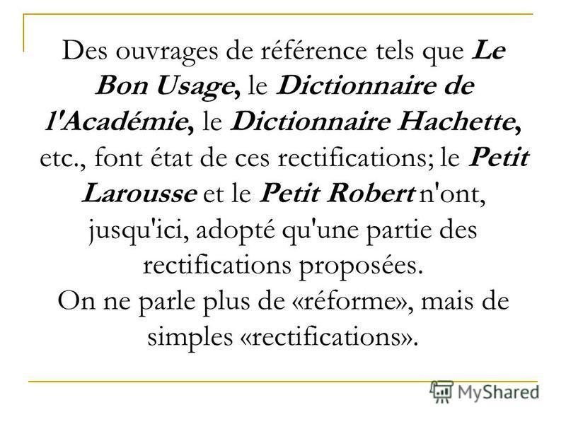 Des ouvrages de référence tels que Le Bon Usage, le Dictionnaire de l'Académie, le Dictionnaire Hachette, etc., font état de ces rectifications; le Petit Larousse et le Petit Robert n'ont, jusqu'ici, adopté qu'une partie des rectifications proposées.